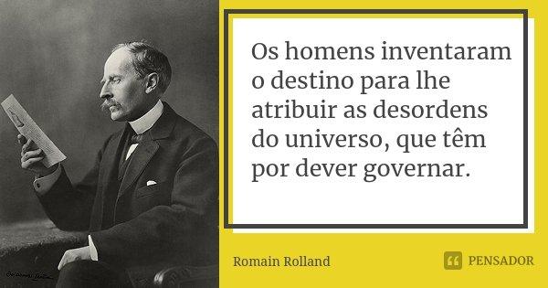 Os homens inventaram o destino para lhe atribuir as desordens do universo, que têm por dever governar.... Frase de Romain Rolland.
