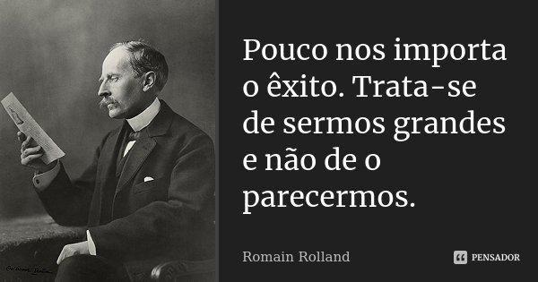 Pouco nos importa o êxito. Trata-se de sermos grandes e não de o parecermos.... Frase de Romain Rolland.