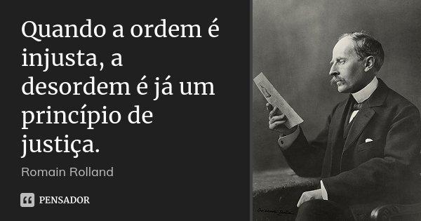 Quando a ordem é injusta, a desordem é já um princípio de justiça.... Frase de Romain Rolland.