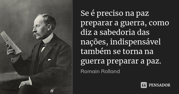 Se é preciso na paz preparar a guerra, como diz a sabedoria das nações, indispensável também se torna na guerra preparar a paz.... Frase de Romain Rolland.