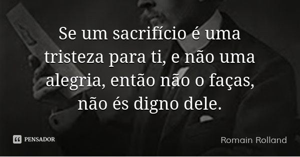 Se um sacrifício é uma tristeza para ti, e não uma alegria, então não o faças, não és digno dele.... Frase de Romain Rolland.