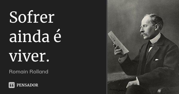Sofrer ainda é viver.... Frase de Romain Rolland.