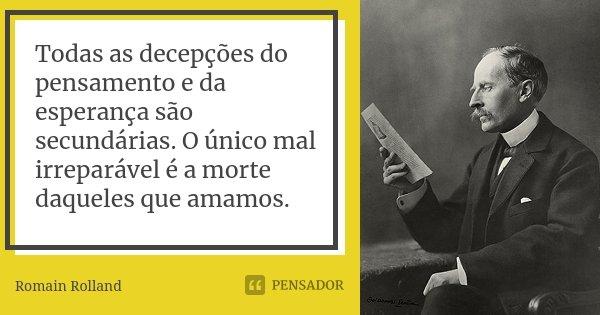 Todas as decepções do pensamento e da esperança são secundárias. O único mal irreparável é a morte daqueles que amamos.... Frase de Romain Rolland.