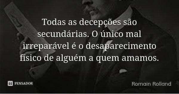 Todas as decepções são secundárias. O único mal irreparável é o desaparecimento físico de alguém a quem amamos.... Frase de Romain Rolland.
