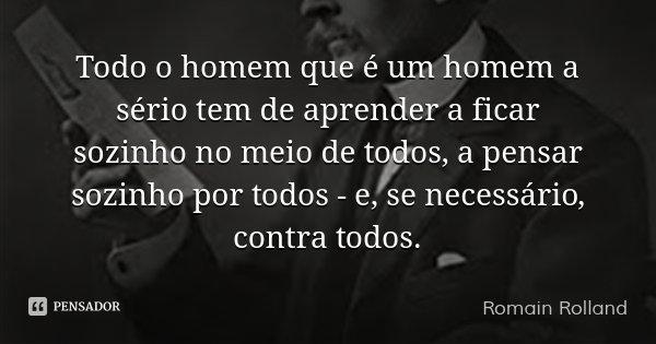 Todo o homem que é um homem a sério tem de aprender a ficar sozinho no meio de todos, a pensar sozinho por todos - e, se necessário, contra todos.... Frase de Romain Rolland.