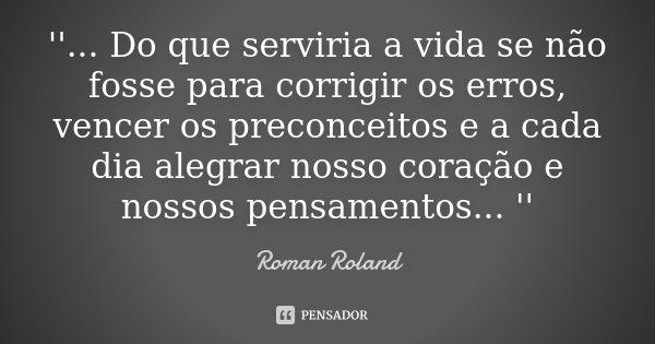 '' ... Do que serviria a vida se não fosse para corrigir os erros, vencer os preconceitos e a cada dia alegrar nosso coração e nossos pensamentos ... ''... Frase de Roman Roland.