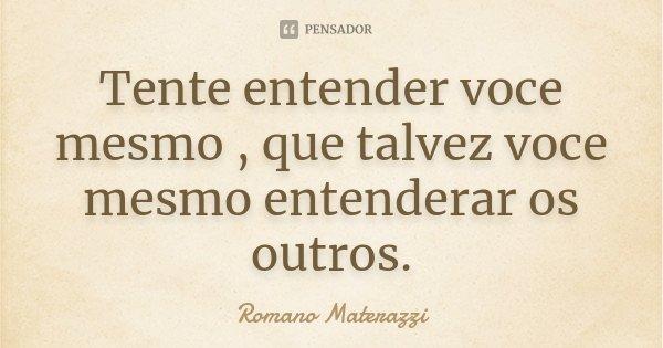 Tente entender voce mesmo , que talvez voce mesmo entenderar os outros.... Frase de Romano Materazzi.