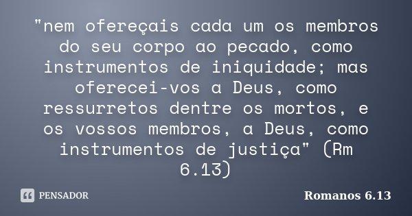 """""""nem ofereçais cada um os membros do seu corpo ao pecado, como instrumentos de iniquidade; mas oferecei-vos a Deus, como ressurretos dentre os mortos, e os... Frase de Romanos 6.13."""