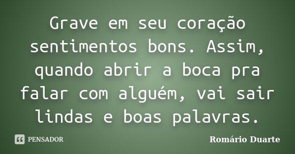 Grave em seu coração sentimentos bons. Assim, quando abrir a boca pra falar com alguém, vai sair lindas e boas palavras.... Frase de Romário Duarte.
