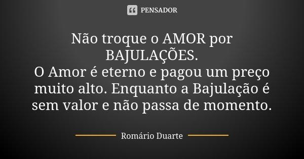 Não troque o AMOR por BAJULAÇÕES. O Amor é eterno e pagou um preço muito alto. Enquanto a Bajulação é sem valor e não passa de momento.... Frase de Romário Duarte.