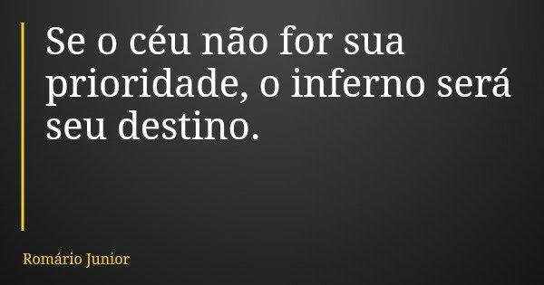 Se o céu não for sua prioridade, o inferno será seu destino.... Frase de Romário Junior.