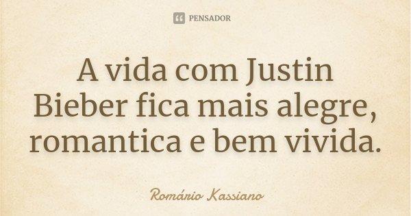 A vida com Justin Bieber fica mais alegre, romantica e bem vivida.... Frase de Romário Kassiano.