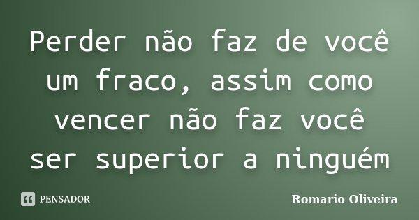 Perder não faz de você um fraco, assim como vencer não faz você ser superior a ninguém... Frase de Romario Oliveira.
