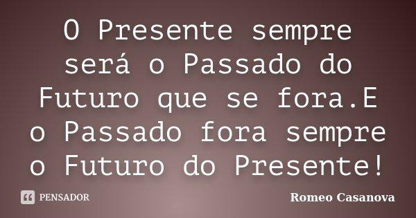 O Presente sempre será o Passado do Futuro que se fora.E o Passado fora sempre o Futuro do Presente!... Frase de Romeo Casanova.