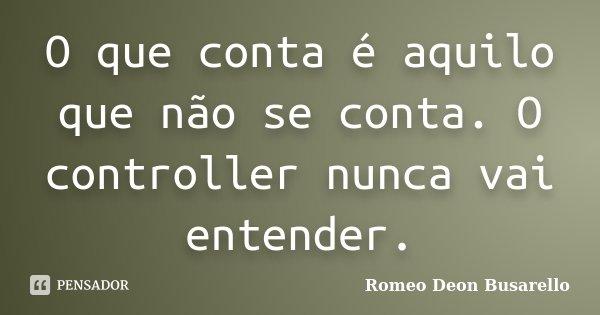 O que conta é aquilo que não se conta. O controller nunca vai entender.... Frase de Romeo Deon Busarello.