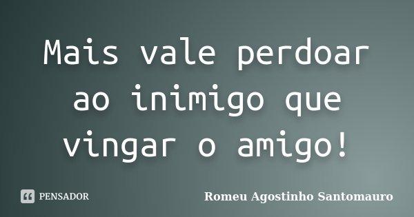 Mais vale perdoar ao inimigo que vingar o amigo!... Frase de Romeu Agostinho Santomauro.