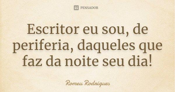 Escritor eu sou, de periferia, daqueles que faz da noite seu dia!... Frase de Romeu Rodrigues.