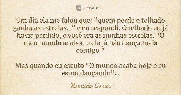 """Um dia ela me falou que: """"quem perde o telhado ganha as estrelas..."""" e eu respondi: O telhado eu já havia perdido, e você era as minhas estrelas. &quo... Frase de Romildo Gomes."""