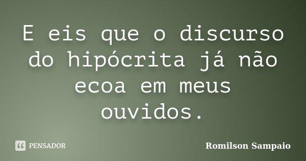 E eis que o discurso do hipócrita já não ecoa em meus ouvidos.... Frase de Romilson Sampaio.