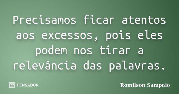 Precisamos ficar atentos aos excessos, pois eles podem nos tirar a relevância das palavras.... Frase de Romilson Sampaio.