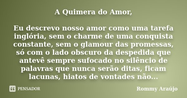A Quimera do Amor, Eu descrevo nosso amor como uma tarefa inglória, sem o charme de uma conquista constante, sem o glamour das promessas, só com o lado obscuro ... Frase de Rommy Araújo.