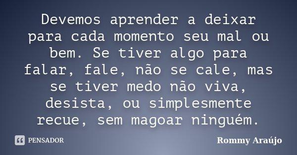 Devemos aprender a deixar para cada momento seu mal ou bem. Se tiver algo para falar, fale, não se cale, mas se tiver medo não viva, desista, ou simplesmente re... Frase de Rommy Araújo.