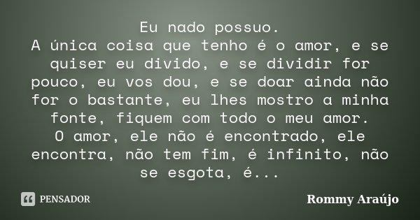 Eu nado possuo. A única coisa que tenho é o amor, e se quiser eu divido, e se dividir for pouco, eu vos dou, e se doar ainda não for o bastante, eu lhes mostro ... Frase de Rommy Araújo.