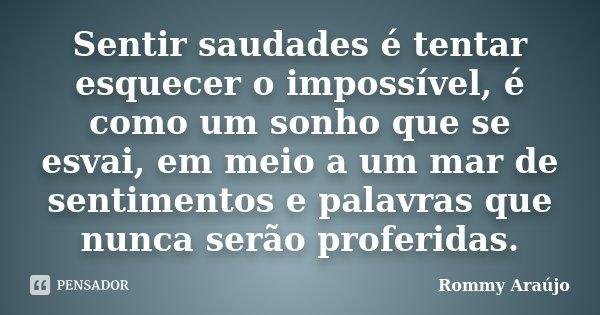 SENTIR SAUDADES É TENTAR ESQUECER O IMPOSSÍVEL, É COMO UM SONHO QUE SE ESVAI, EM MEIO A UM MAR DE SENTIMENTOS E PALAVRAS QUE NUNCA SERÃO PROFERIDAS.... Frase de Rommy Araújo.