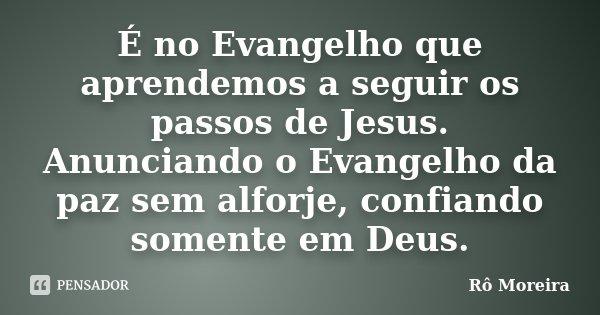 É no Evangelho que aprendemos a seguir os passos de Jesus. Anunciando o Evangelho da paz sem alforje, confiando somente em Deus.... Frase de Rô Moreira.