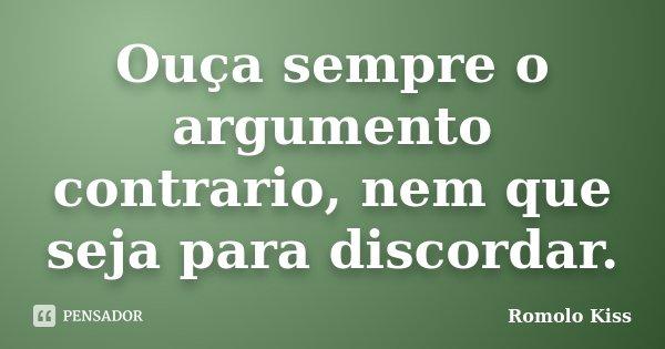 Ouça sempre o argumento contrario, nem que seja para discordar.... Frase de Romolo Kiss.