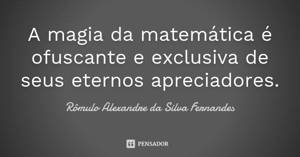 A magia da matemática é ofuscante e exclusiva de seus eternos apreciadores.... Frase de Rômulo Alexandre da Silva Fernandes.