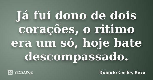 Já fui dono de dois corações, o ritimo era um só, hoje bate descompassado.... Frase de Rômulo Carlos Reva.