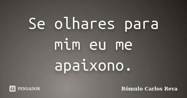 Se olhares para mim eu me apaixono.... Frase de Rômulo Carlos Reva.