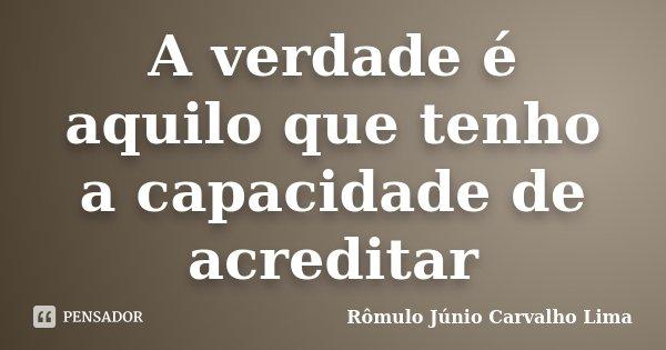 A verdade é aquilo que tenho a capacidade de acreditar... Frase de Rômulo Júnio Carvalho Lima.