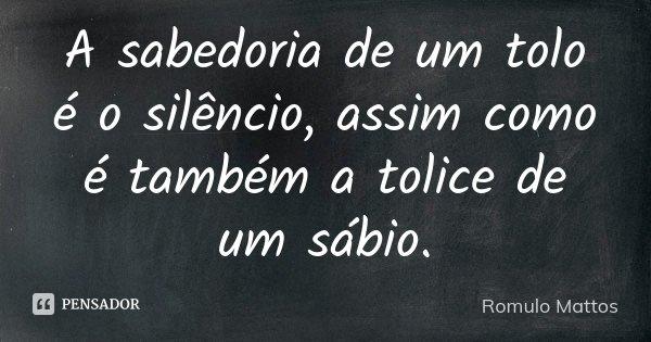A sabedoria de um tolo é o silencio, assim como é também a tolice de um sábio... Frase de Romulo Mattos.