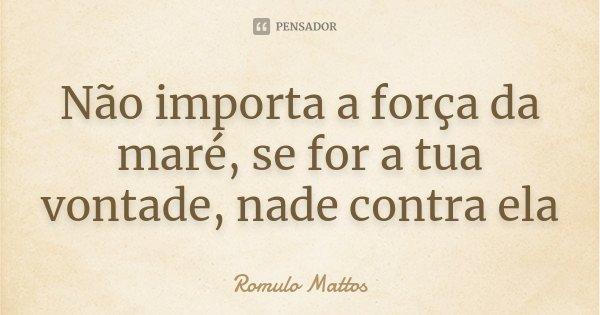 Não importa a força da maré, se for a tua vontade, nade contra ela... Frase de Romulo Mattos.