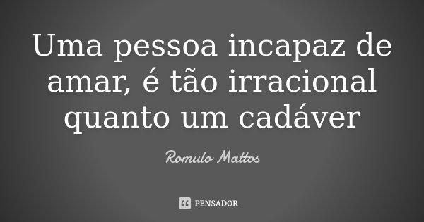 Uma pessoa incapaz de amar, é tão irracional quanto um cadáver... Frase de Romulo Mattos.