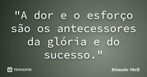 """""""A dor e o esforço são os antecessores da glória e do sucesso.""""... Frase de Rômulo Mell."""