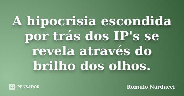 A hipocrisia escondida por trás dos IP's se revela através do brilho dos olhos.... Frase de Romulo Narducci.