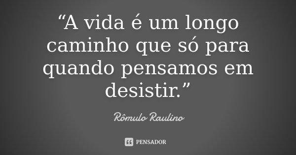 """""""A vida é um longo caminho que só para quando pensamos em desistir.""""... Frase de Rômulo Raulino."""