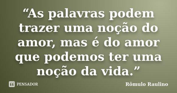 """""""As palavras podem trazer uma noção do amor, mas é do amor que podemos ter uma noção da vida.""""... Frase de Rômulo Raulino."""