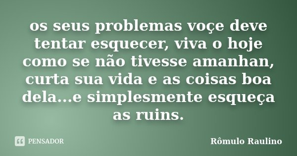 os seus problemas voçe deve tentar esquecer, viva o hoje como se não tivesse amanhan, curta sua vida e as coisas boa dela...e simplesmente esqueça as ruins.... Frase de Rômulo Raulino.