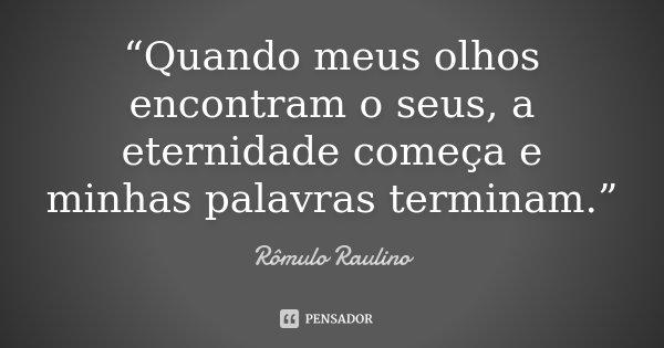 """""""Quando meus olhos encontram o seus, a eternidade começa e minhas palavras terminam.""""... Frase de Rômulo Raulino."""