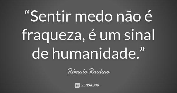"""""""Sentir medo não é fraqueza, é um sinal de humanidade.""""... Frase de Rômulo Raulino."""