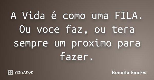 A Vida é como uma FILA. Ou voce faz, ou tera sempre um proximo para fazer.... Frase de Romulo Santos.