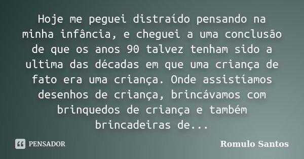 Hoje me peguei distraído pensando na minha infância, e cheguei a uma conclusão de que os anos 90 talvez tenham sido a ultima das décadas em que uma criança de f... Frase de Romulo Santos.
