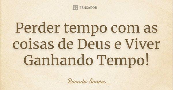 Perder tempo com as coisas de Deus e Viver Ganhando Tempo!... Frase de Rômulo Soares.