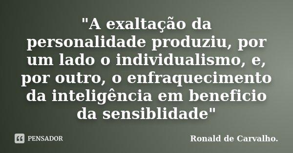 """""""A exaltação da personalidade produziu, por um lado o individualismo, e, por outro, o enfraquecimento da inteligência em beneficio da sensiblidade""""... Frase de Ronald de Carvalho."""