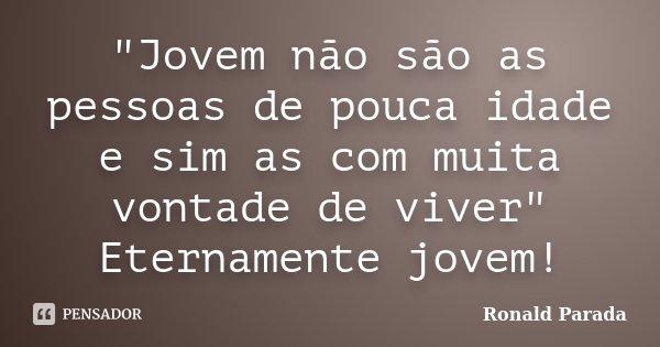 """""""Jovem não são as pessoas de pouca idade e sim as com muita vontade de viver"""" Eternamente jovem!... Frase de Ronald Parada."""
