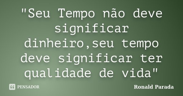 """""""Seu Tempo não deve significar dinheiro,seu tempo deve significar ter qualidade de vida""""... Frase de Ronald Parada."""